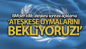 BM'DEN İDLİB ATEŞKESİ SONRASI AÇIKLAMA: 'ATEŞKESE UYMALARINI BEKLİYORUZ'