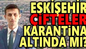 ESKİŞEHİR ÇİFTELER KARANTİNA ALTINDA MI?..