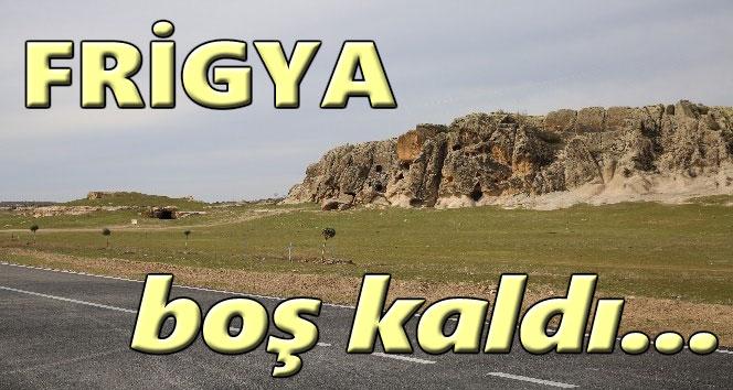 FRİGYA BOŞ KALDI!..