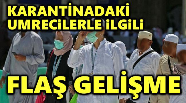 KARANTİNA ALTINA ALINAN UMRECİLERLE İLGİLİ FLAŞ GELİŞME