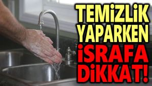 TEMİZLİK YAPARKEN İSRAFA DİKKAT!..