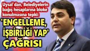 UYSAL'DAN ÇAĞRI: ENGELLEME, İŞBİRLİĞİ YAP!..