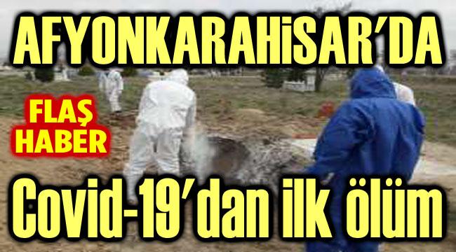 AFYON'DA COVID-19'DAN İLK ÖLÜM GERÇEKLEŞTİ!..