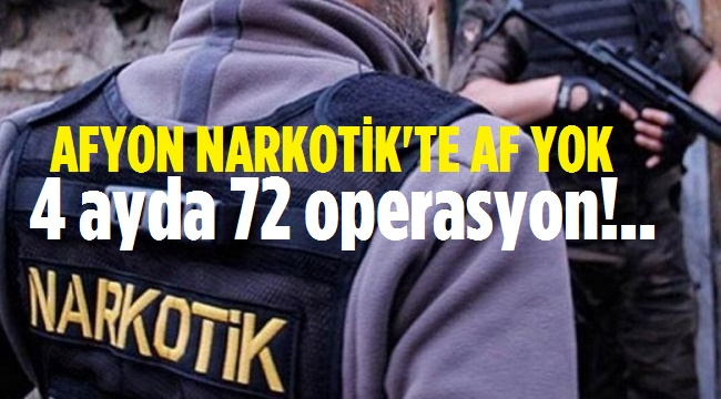 AFYON NARKOTİK AFFETMİYOR: 4 AYDA 72 OPERASYON!..