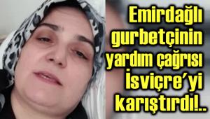 EMİRDAĞLI GURBETÇİNİN YARDIM ÇAĞRISI İSVİÇRE'Yİ KARIŞTIRDI!..