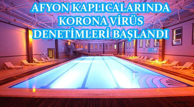 AFYON KAPLICALARINDA KORONA VİRÜS DENETİMLERİ BAŞLANDI.