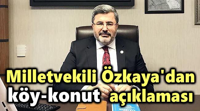 "AK PARTİ MİLLETVEKİLİ ÖZKAYA'DAN ""KÖY KONUT"" PROJESİ AÇIKLAMASI"
