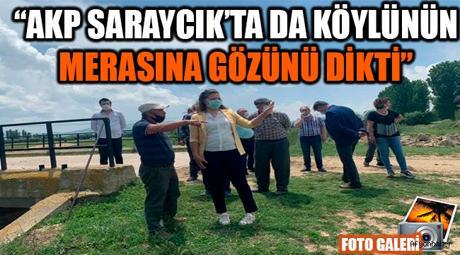 """AKP SARAYCIK'TA DA KÖYLÜNÜN MERASINA GÖZÜNÜ DİKTİ"""