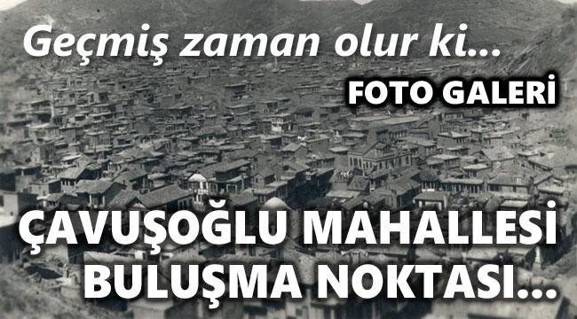 ÇAVUŞOĞLU MAHALLESİ BULUŞMA NOKTASINDAN...