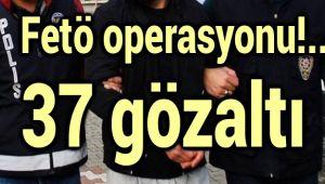 FETÖ OPERASYONU, 37 GÖZALTI!..