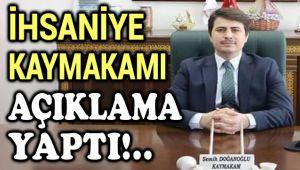 İHSANİYE KAYMAKAMI AÇIKLAMA YAPTI!..