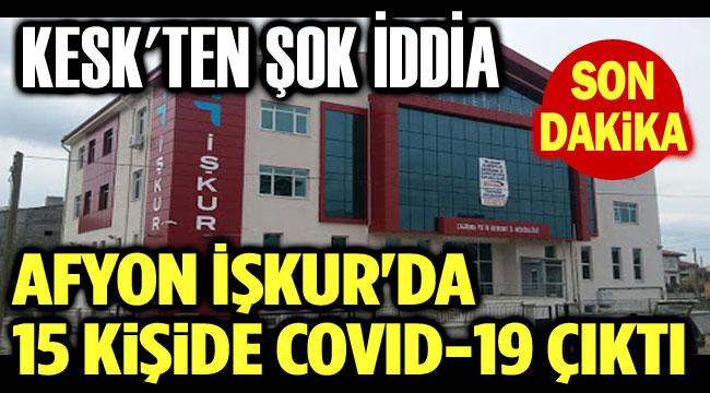 KESK: AFYON İŞKUR'DA 15 KİŞİDE COVID-19 ÇIKTI!..
