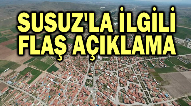 SUSUZ'LA İLGİLİ FLAŞ AÇIKLAMA!..