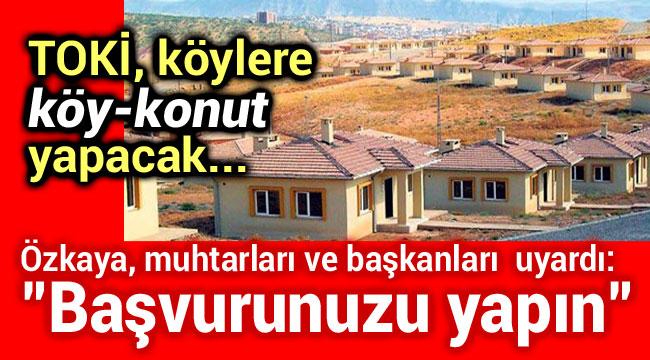 TOKİ, KÖYLERE KÖY KONUT YAPACAK!..