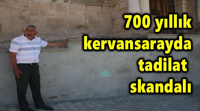 700 YILLIK KERVANSARAYDA TADİLAT SKANDALI