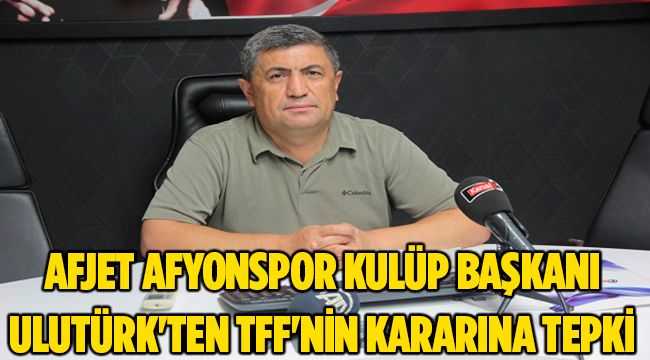 AFJET AFYONSPOR KULÜP BAŞKANI ULUTÜRK'TEN TFF'NİN KARARINA TEPKİ