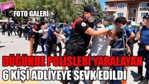 DÜĞÜNDE POLİSLERİ YARALAYAN 6 KİŞİ ADLİYEYE SEVK EDİLDİ