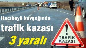 HACIBEYLİ KAVŞAĞINDA TRAFİK KAZASI, 3 YARALI