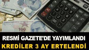 RESMİ GAZETE'DE YAYIMLANDI. KREDİLER 3 AY ERTELENDİ