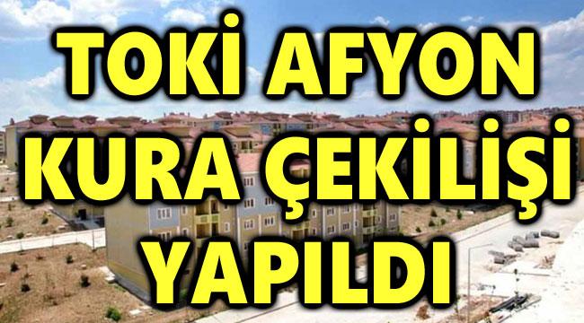 TOKİ AFYON KURA ÇEKİLİŞİ YAPILDI, İŞTE TAM LİSTE!..