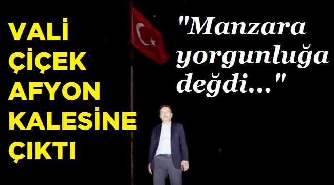 VALİ ÇİÇEK, AFYON KALESİNE ÇIKTI!..