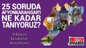 25 SORUDA AFYONKARAHİSAR'I NE KADAR TANIYORUZ?..
