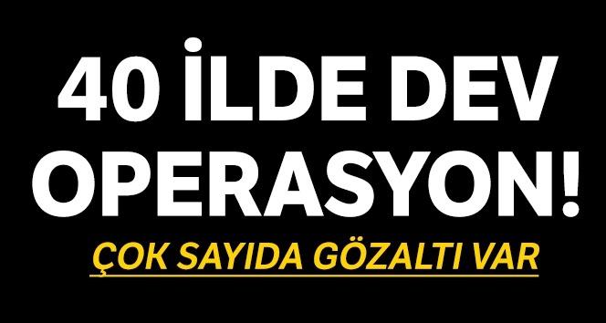 40 İLDE DEV FETÖ OPERASYONU!..