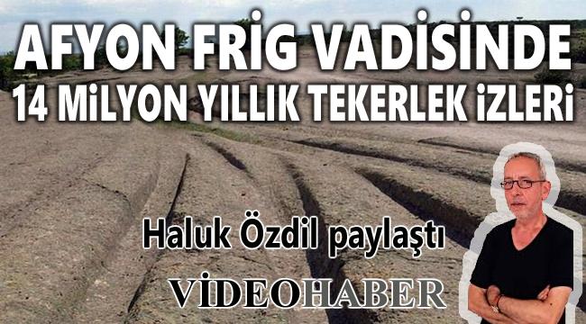 AFYON FRİG VADİSİNDE GİZEMLİ TEKERLEK İZLERİ!..
