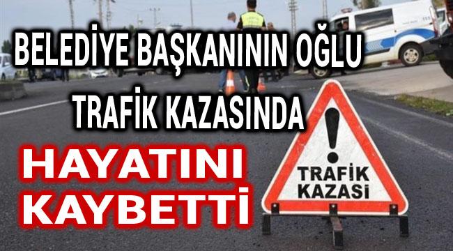 BELEDİYE BAŞKANININ OĞLU TRAFİK KAZASINDA ÖLDÜ