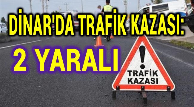 DİNAR'DA TRAFİK KAZASI: 2 YARALI