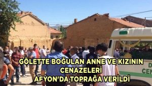 GÖLETTE BOĞULAN ANNE VE KIZININ CENAZELERİ AFYON'DA TOPRAĞA VERİLDİ