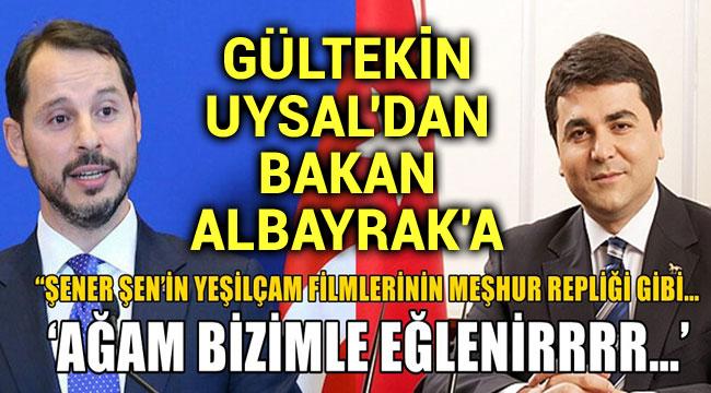 GÜLTEKİN UYSAL'DAN BAKAN ALBAYRAK'A: AĞAM BİZİMLE EĞLENİR!..