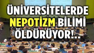 ÜNİVERSİTELERDE NEPOTİZM BİLİMİ ÖLDÜRÜYOR!..
