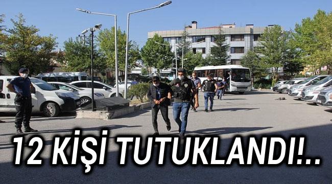 12 KİŞİ TUTUKLANDI!..