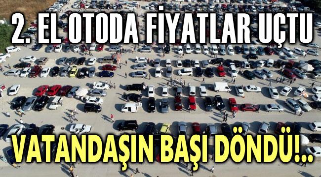 2.EL OTODA FİYATLAR UÇTU, VATANDAŞIN BAŞI DÖNDÜ!..