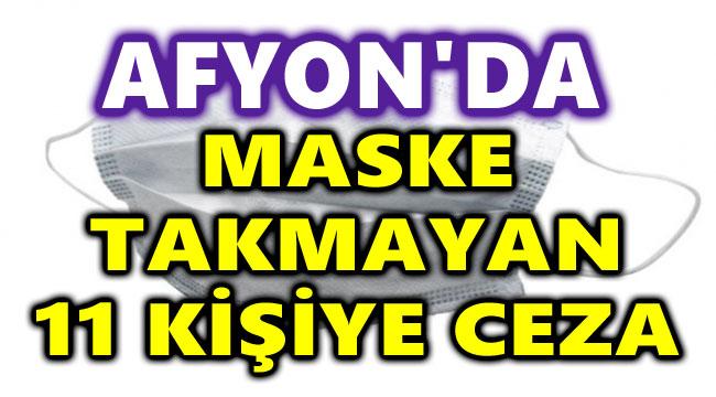 AFYON'DA MASKE TAKMAYAN 11 KİŞİYE DAHA PARA CEZASI KESİLDİ!..