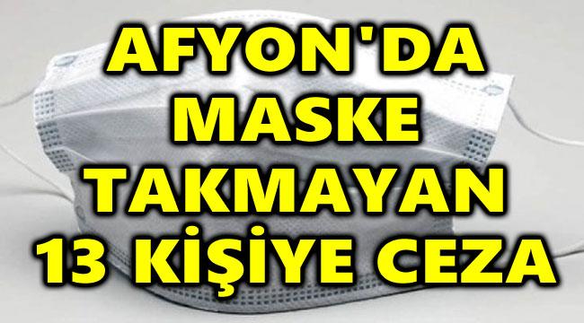 AFYON'DA MASKE TAKMAYAN 13 KİŞİYE CEZA