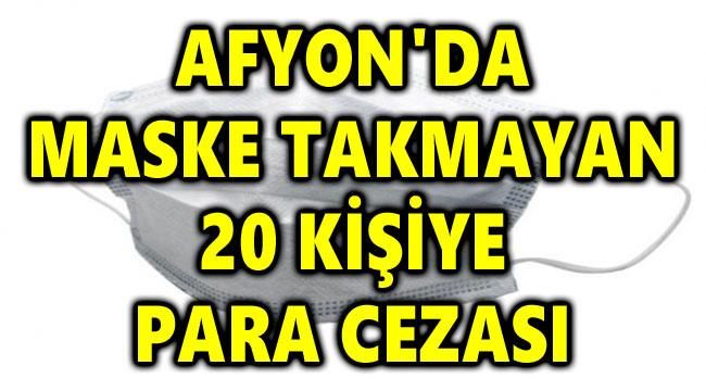AFYON'DA MASKE TAKMAYAN 20 KİŞİYE 18 BİN LİRA CEZA UYGULANDI