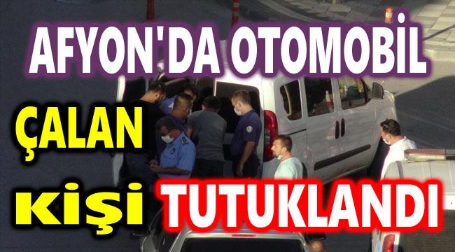 AFYON'DA OTOMOBİL ÇALAN KİŞİ TUTUKLANDI