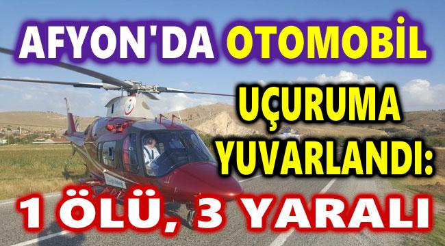 AFYON'DA OTOMOBİL UÇURUMA YUVARLANDI: 1 ÖLÜ, 3 YARALI