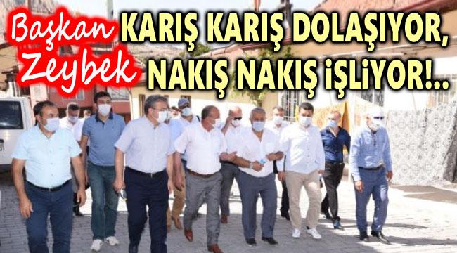 BAŞKAN ZEYBEK KARIŞ KARIŞ DOLAŞIYOR, NAKIŞ NAKIŞ İŞLİYOR!..