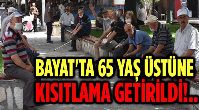 BAYAT'TA 65 YAŞ ÜSTÜNE KISITLAMA GETİRİLDİ!..