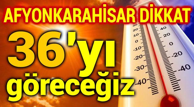 DİKKAT!.. AFYONKARAHİSAR 36 DERECEYİ GÖRECEK