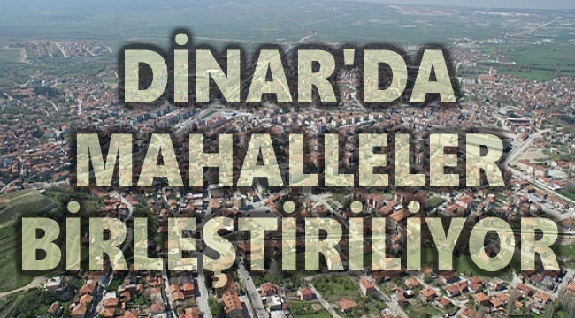 DİNAR'DA MAHALLELER BİRLEŞİYOR!..