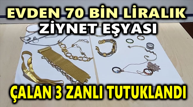 EVDEN 70 BİN LİRALIK ZİYNET EŞYASI ÇALAN 3 ZANLI TUTUKLANDI