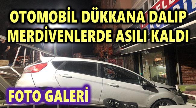 OTOMOBİL DÜKKANA DALIP MERDİVENLERDE ASILI KALDI