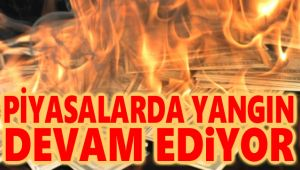 PİYASALARDAKİ YANGIN DEVAM EDİYOR!..