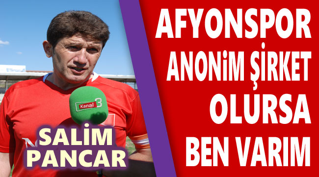 SALİM PANCAR: AFYONSPOR A.Ş. OLURSA BEN VARIM!..