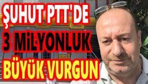 ŞUHUT PTT'DE 3 MİLYONLUK BÜYÜK VURGUN!..