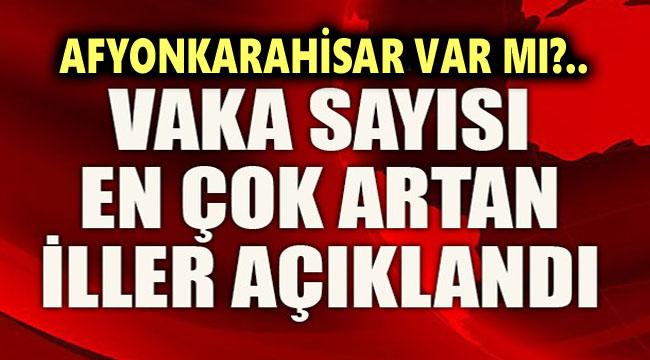 VAKA VE AĞIR HASTA SAYISI EN ÇOK ARTAN İLLER AÇIKLANDI!..